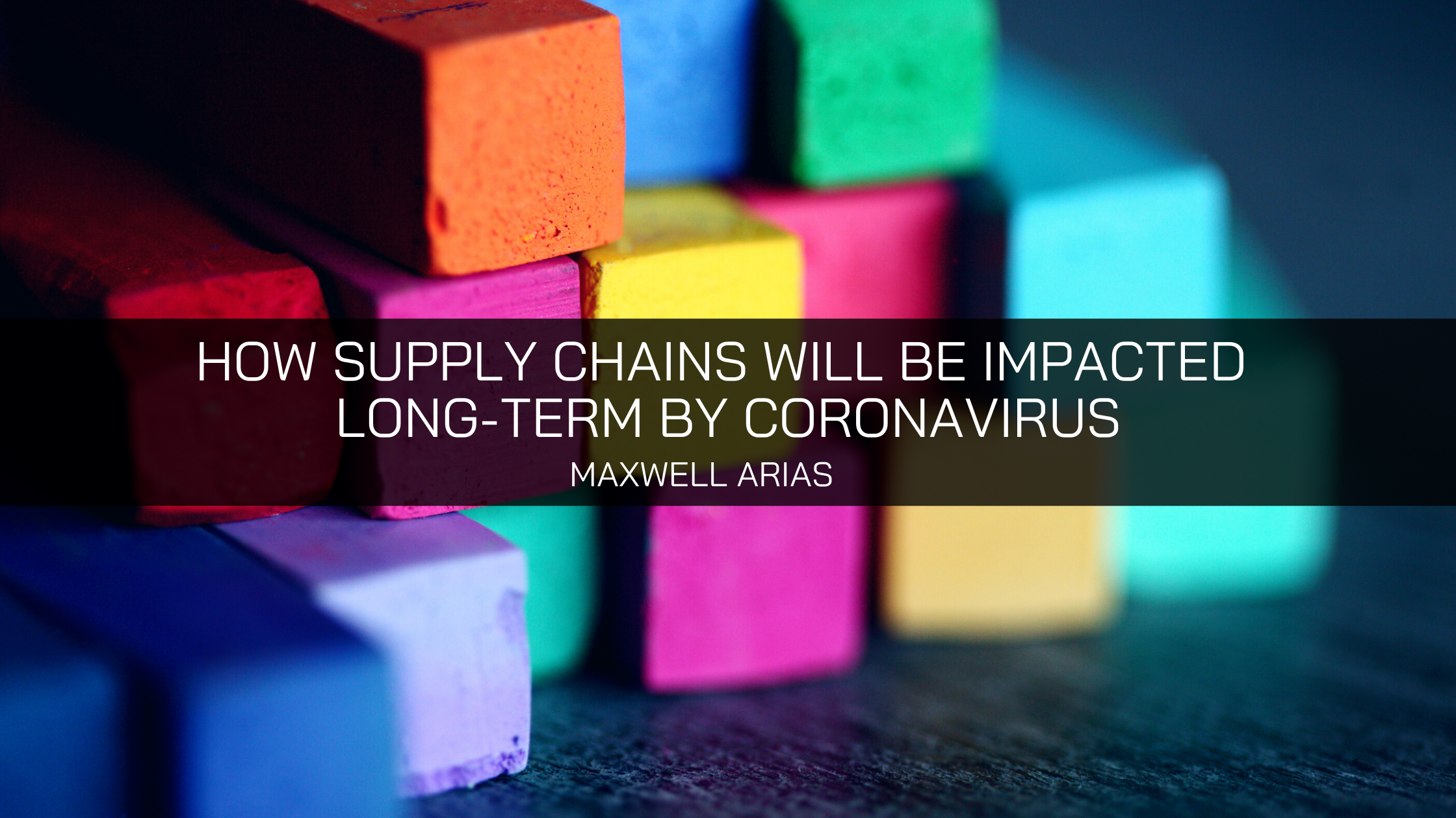 How Supply Chains Will Be Impacted Long-Term By The Coronavirus, According To Maxwell Arias