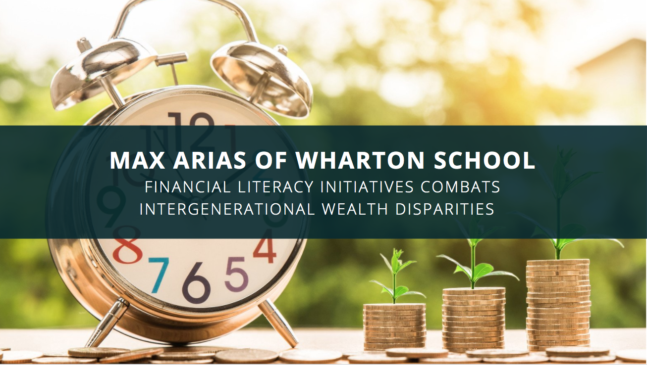 Max Arias of Wharton School: Financial Literacy Initiatives Combats Intergenerational Wealth Disparities