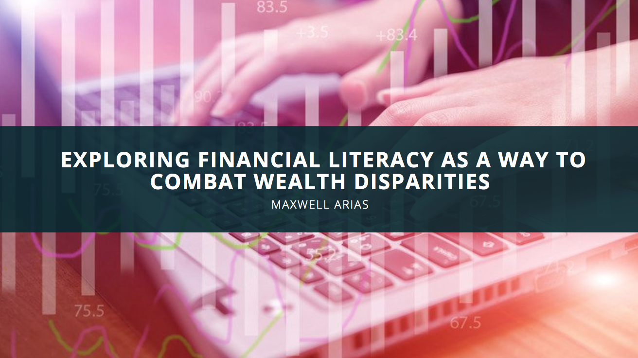 Maxwell Arias Explores Financial Literacy as a Way to Combat Wealth Disparities
