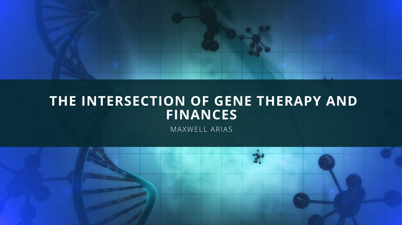 Maxwell Arias: The Intersection of Gene Therapy And Finances